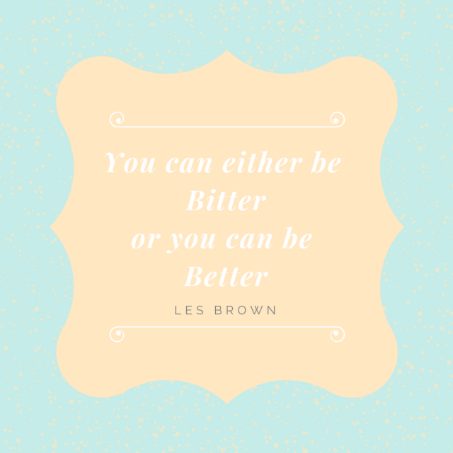 You can either be Bitter or you can be Better