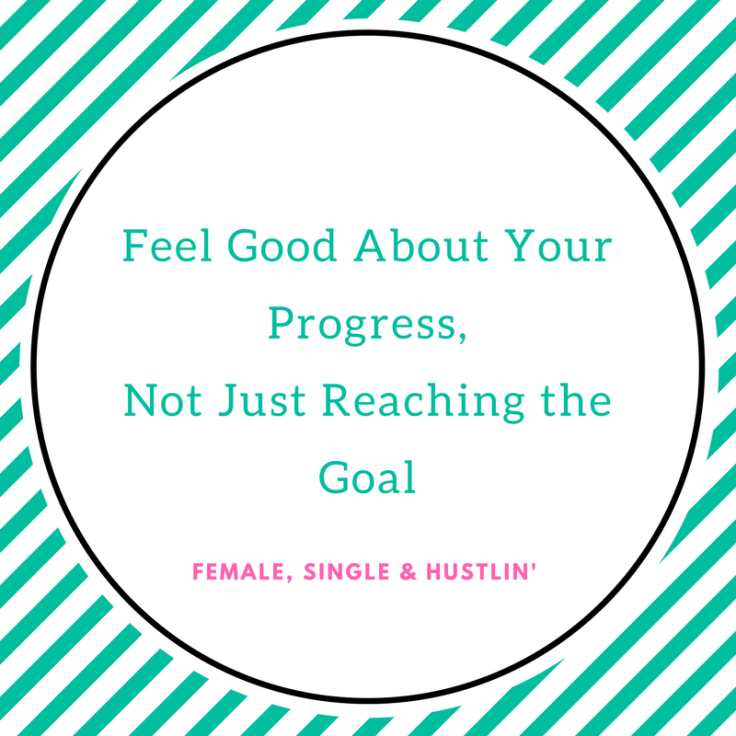 Feel Good About Your Progress,Not Just t About Reaching the Goal